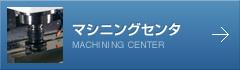 マシニングセンタ MACHINING CENTER→
